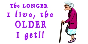 The longer I live,  the older I get